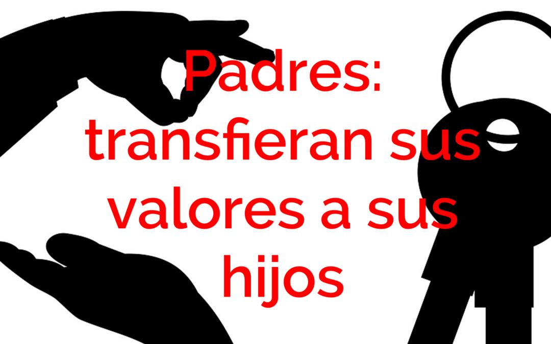 Padres: transfieran sus valores a sus hijos.
